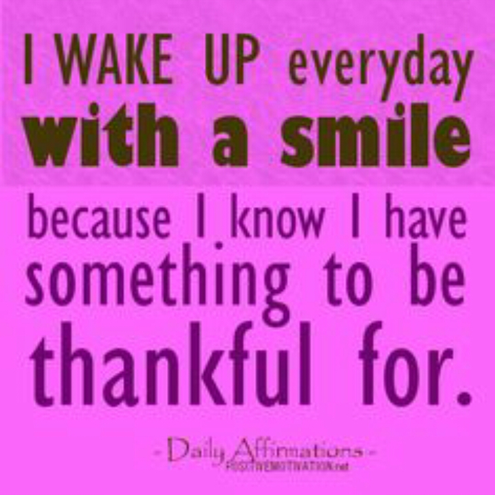 i wake up everyday with a smile because i know i have something to be thankful for