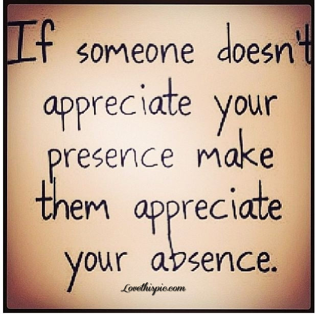 someone ben apprecide your presence make em ap recide our a sence
