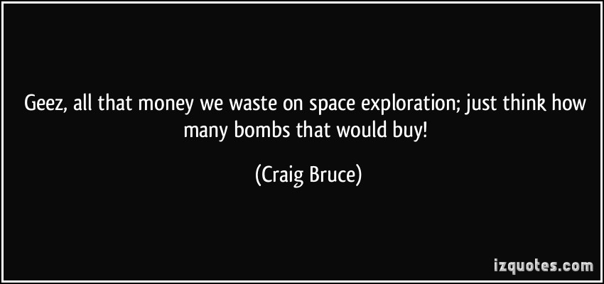 space exploration is waste of money essay Billions of dollars are spent every year for space exploration but does this money bring us any benefits we present the top arguments from both sides.