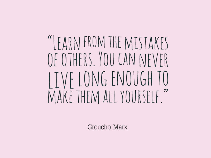 live and learn from your mistakes The important thing is to learn from mistakes and not how to learn from your mistakes unless, you want to live as a recluse all throughout your life.