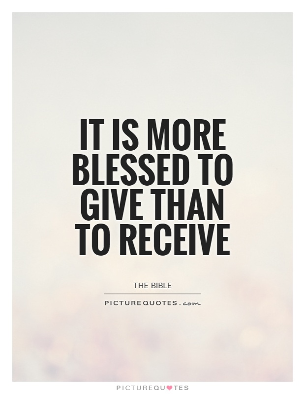 "it is blessed to give than to receive The most unbelieved beatitude in the bible is: ""it is more blessed to give than receive"" (acts 20:35) the giver happier than the getter surely some mistake."