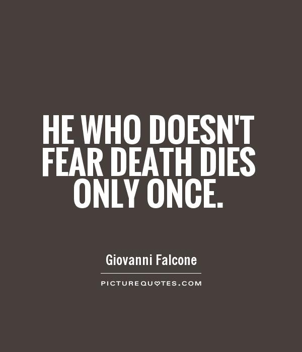 no need to fear death a Death and life exist as one, neither being able to exist without the other the amazing thing about seeing death in this way is that, with it comes the realization that this movement of energy (dying) is totally applicable to our everyday lives.