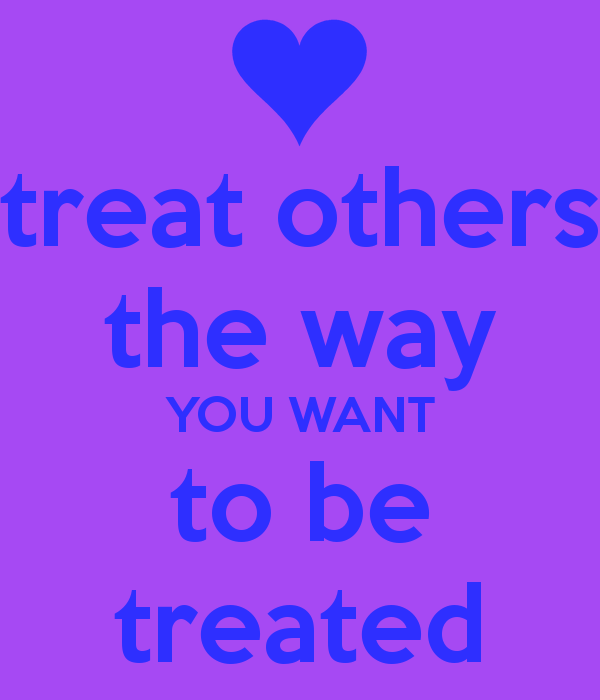 treat others how you want others Treat others how you want to be treated poem by yours truly treat others how you want to be treated: the littlest deeds still go a long way so better the world and try it.