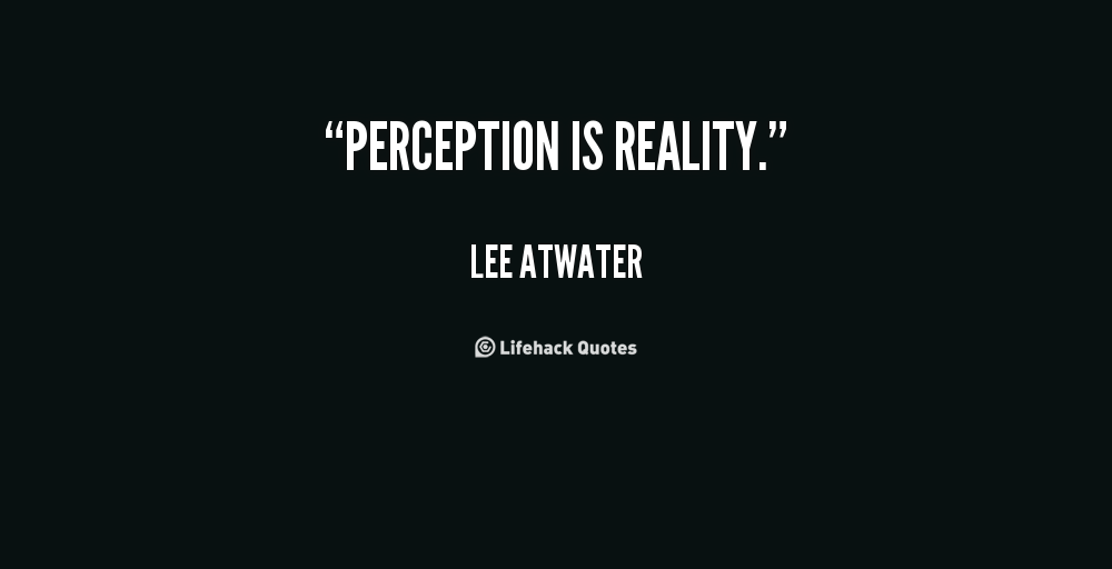 assignment perception or reality Sometimes our perception of something may influence our ability to understand the reality of a situation i think most americans have been purposely blinded to the cruel reality of our economic system and inequality of wealth among the country.