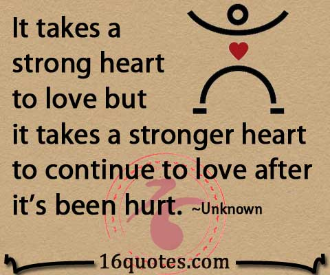 Strong Heart To Love But It Takes A Stronger Heart To Continue To Love After Its Been Hurt Unknown Quotes Com