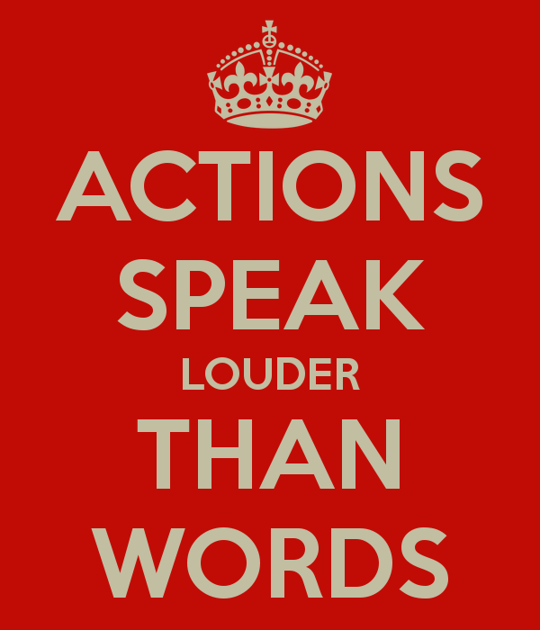 """actions speak louder then words """"actions speak louder than words"""" no doubt, you've heard that saying, and you know exactly what it means another person can speak a promise to you, but his action of keeping that promise says much more than the mere promise."""