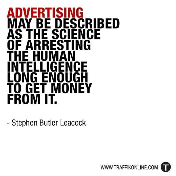 advertising an art of arresting human intelligenece Advertising may be described as the science of arresting the human intelligence long enough to get money from it stephen butler leacock advertising may be described as the science of striking the human acumen for a period to get money from it.