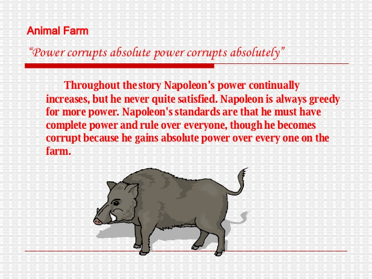 "animal farm absolute power corrupts Animal farm, by george orwell, is a complex book, which conveys a lot information the book is basically a parallel of the russian revolution, but orwell also wrote this book with, as an objective, to understand the major theme: ""power corrupts""."