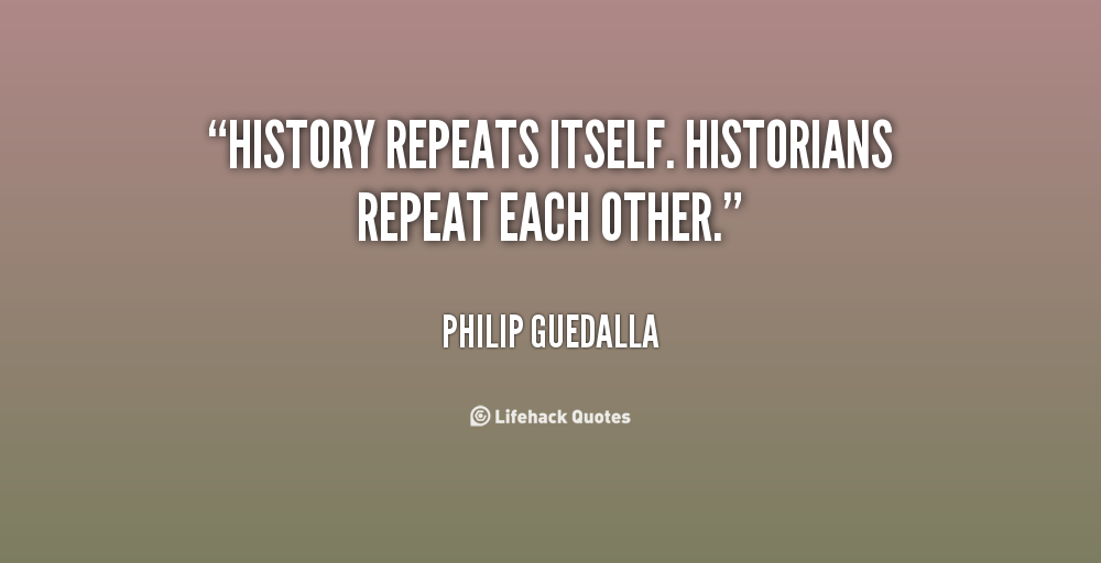 history never repeats itself History doesn't repeat itself, but it does rhyme history repeats itself is an old proverb the rhyme variant has been cited in print (and credited to twain) since at least 1970.
