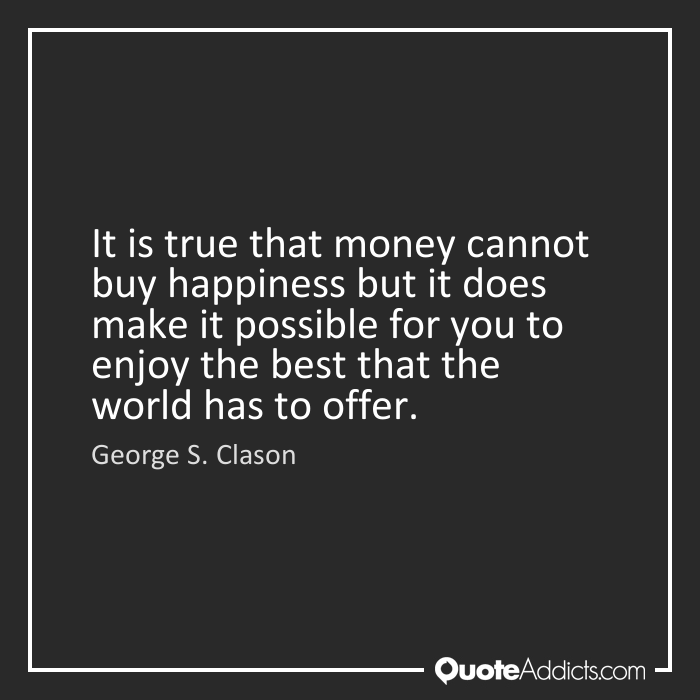 money cannot bring happiness I believe that money cannot buy happiness happiness is a feeling we find within our own selves as human beings an object should not be able to define that happiness i feel that an object can.