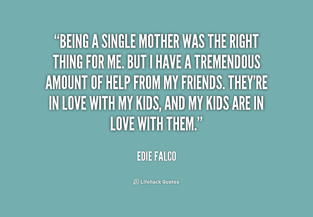 quotes on dating single mothers Dating a single mom quotes - 1 just because a single-mom usually can't be bothered to spend much time on her make-up doesn't mean that she has given up on romance read more quotes and sayings about dating a single mom.