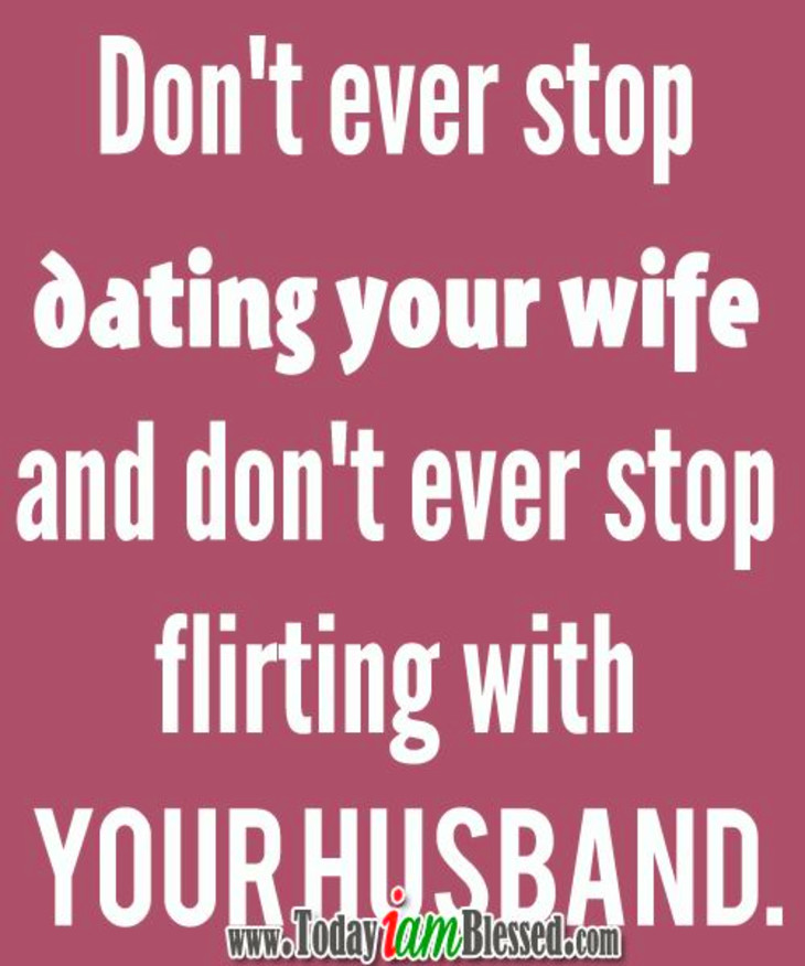 dont never stop dating your wife Don't stop dating don't ever stop dating your wife, and don't ever stop flirting with your husband └ tags: advice , date , dating , love , love advice , passion , relationship , relationship advice , relationship quote , relationship quotes.