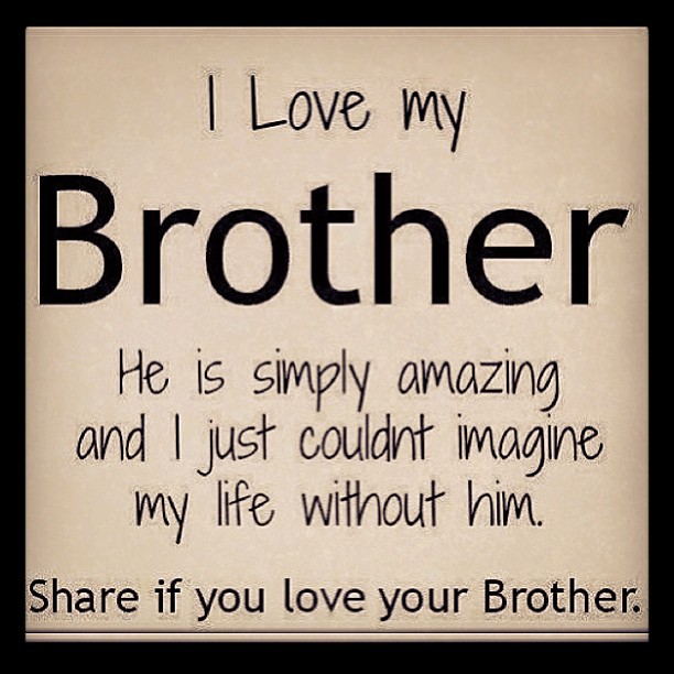 i love my brother he ig simply amazing and i just couldnt imagine my life wihout him share if you love your brother