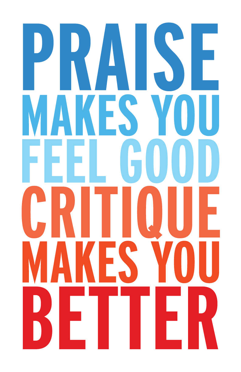 Praise makes you feel good, critique makes you better.