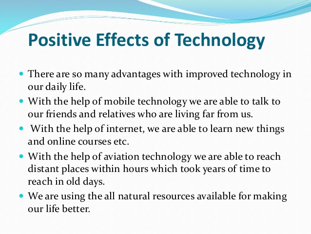 technology positive and negative Furthermore, if technology invested and used in useful and positive ways then it might give us a good influence whereas, if it used in negative ways, it will probably cause us a negative influence in my opinion, it seems that technologies have had a great effect on today's lifestyle.