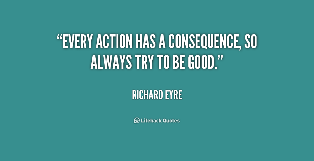 the consequences of every action The consequences of human actions by reason of their goodness and malice therefore every human action, both good and evil, acquires merit or demerit in god's sight.