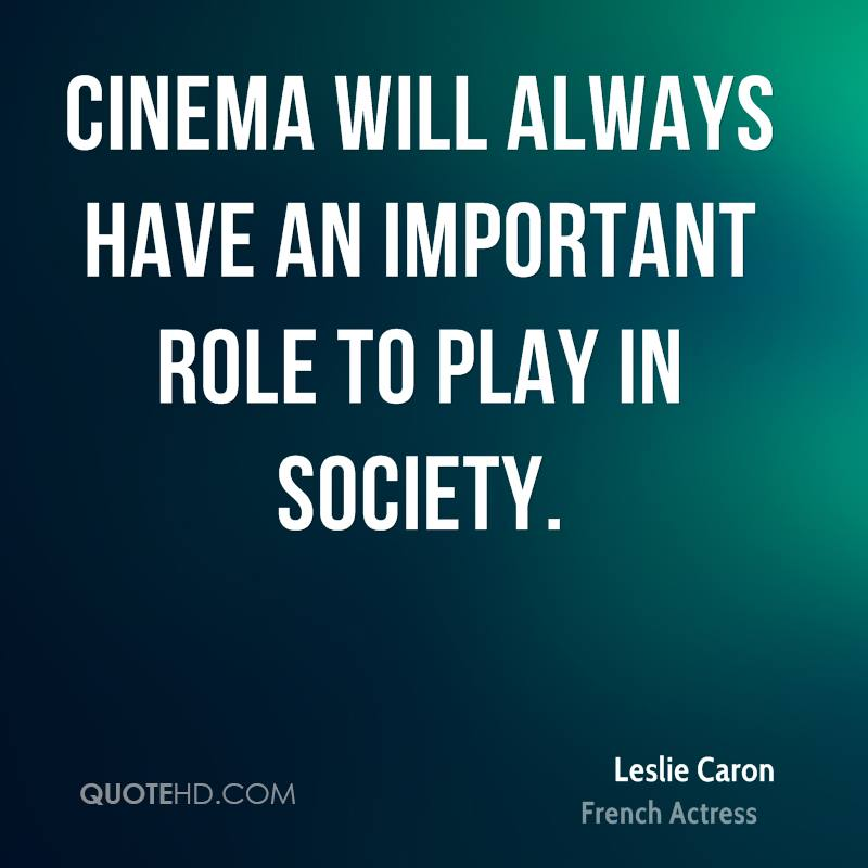 cinemas role in society Drama and theatre have their origins in the cultural settings of the past and the vicissitudes of the present the theatre tradition has been part of the ritual and social life of the people.