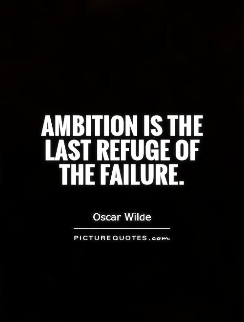 ambition the last refuge of failure essay What does this oscar wilde quote mean  ambition is the last refuge of failure is ambition the last refuge of failure more questions.