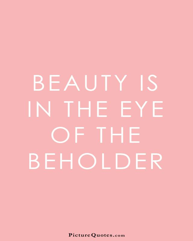 beauty in the eyes of the beholder - essay Why you should never say: 'beauty lies in the eye of the beholder' - the book of life is the 'brain' of the school of life, a gathering of the best ideas around wisdom and emotional intelligence.