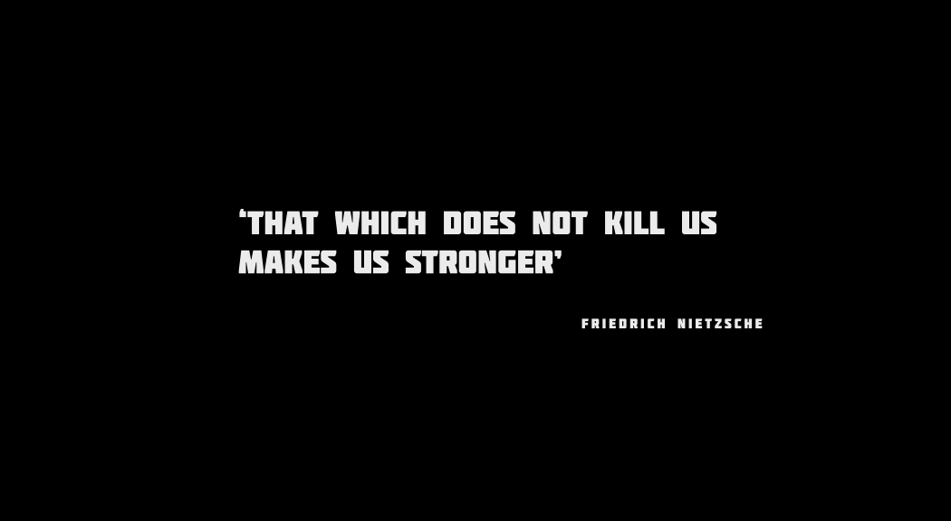 what does not kill you only makes you stronger an analysis of the situations faced by characters in  I faced the same thing growing up as a celtic white male with a top 25% iq in america - everyone has a mix of respect, fear, and envy for you when you can easily do what they cannot even with great struggle, and they know that your mind does not work the way theirs does, and that the diversions that so interest them hold little sway over you.