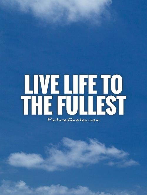 Quotes About Enjoy Life To The Fullest 60 Quotes Stunning Live Life To The Fullest