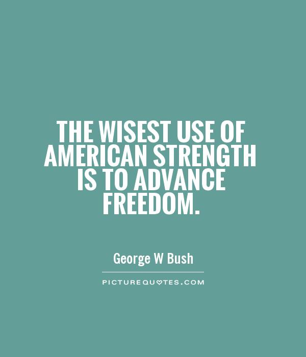 american strength is to advance freedom george w bush picturequvtescom