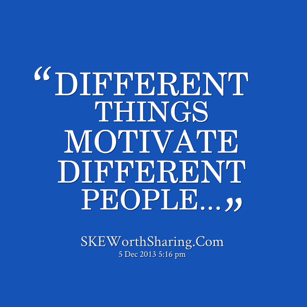 different things motivate different people at work essay What motivates people to one of the famous theories that explain how to motivate employees at work stated that people would people are different and.
