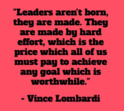 """leaders arent born they are made essay Sound familiar the full quote came from vince lombardi, who said, """"leaders are made, they are not born they are made by hard effort, which is the price which all of us must pay to achieve any goal that is worthwhile."""