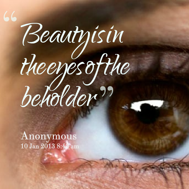 essay about beauty is in the eye of the beholder Who said beauty is in the eye of the beholder learn this english idiom along with other words and phrases with our idiom dictionary.