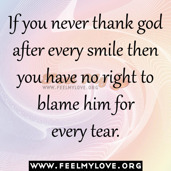 if you never thank god after every smile then you have no right to wwwfeelmyloveorgu blame him for every tear wwwfeelmyloveorg
