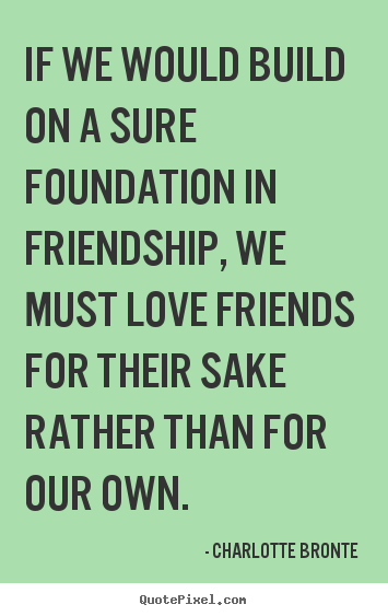 Quotes About Foundation Of Friendship 60 Quotes Custom Quote Of Love And Friendship