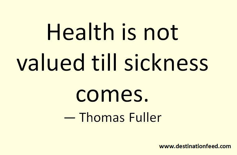Health Is Not Valued Till Sickness Comes Thomas Fuller Destinationfeed