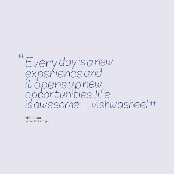 every day isa new experience and it opensupnew opportunities_ life wshwasheel vish u can 16 2012 807 pm