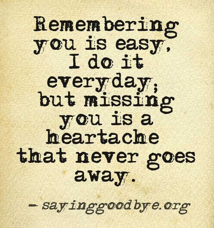 remembering you is easy everyday but missing you is a heartache that never goes away sayinggood byeorg