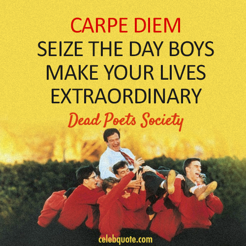 carpe diem essay from dead poets society Dead poets society week of january 19-22 orally read about the latin phrase carpe diem collect revised outlines for romeo and juliet essays.
