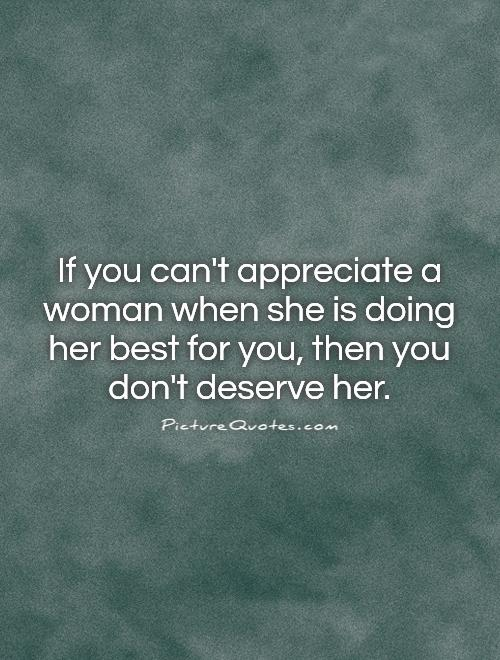 if you cant appreciate a woman when she is doing her best for you then you dont deserve her pi vre_