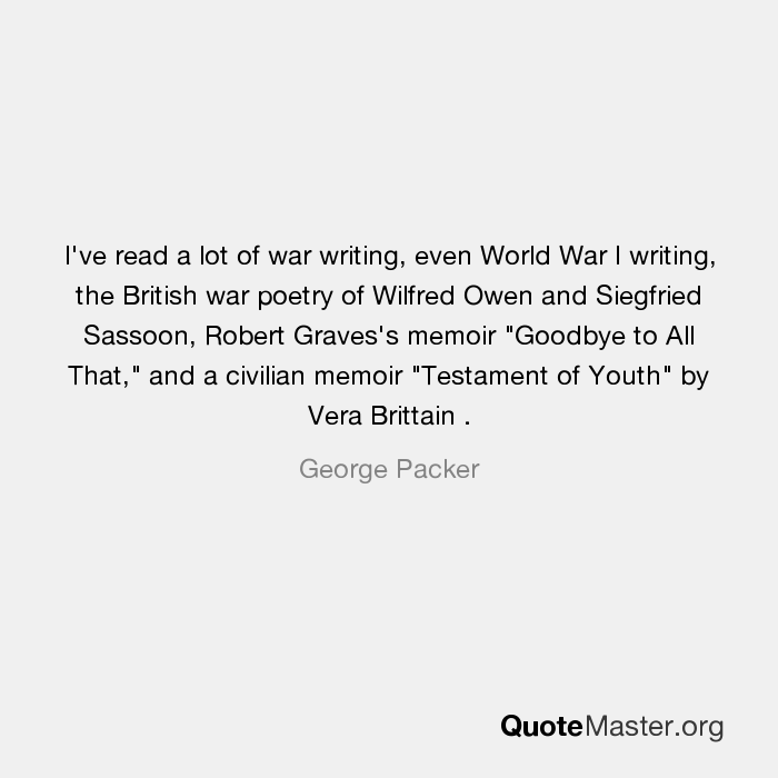 Ive Read A Lot Of War Writing Even World War I Writing