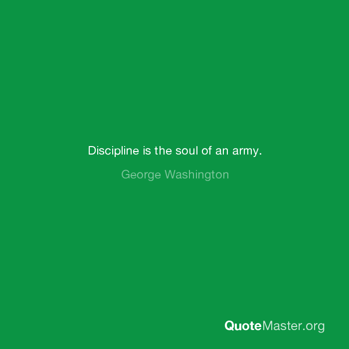 Discipline Is The Soul Of An Army George Washington