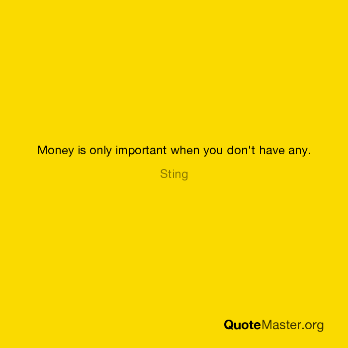 Money is only important when you don't have any. Sting The Sting