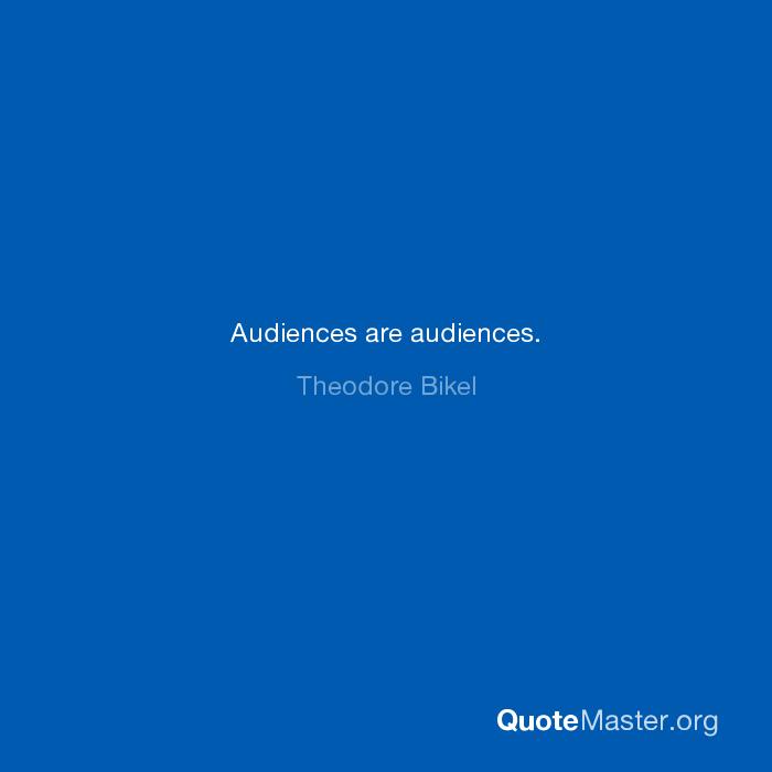 Audiences are audiences. Theodore Bikel Theodore Bikel