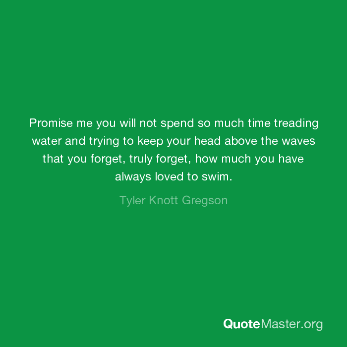 Promise Me You Will Not Spend So Much Time Treading Water And Trying