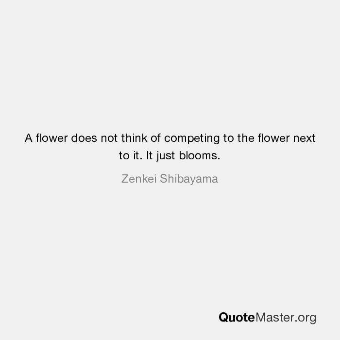 A Flower Does Not Think Of Competing To The Flower Next To It It