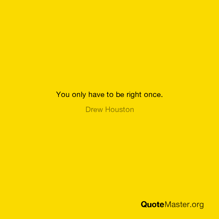 You only have to be right once. - Drew Houston