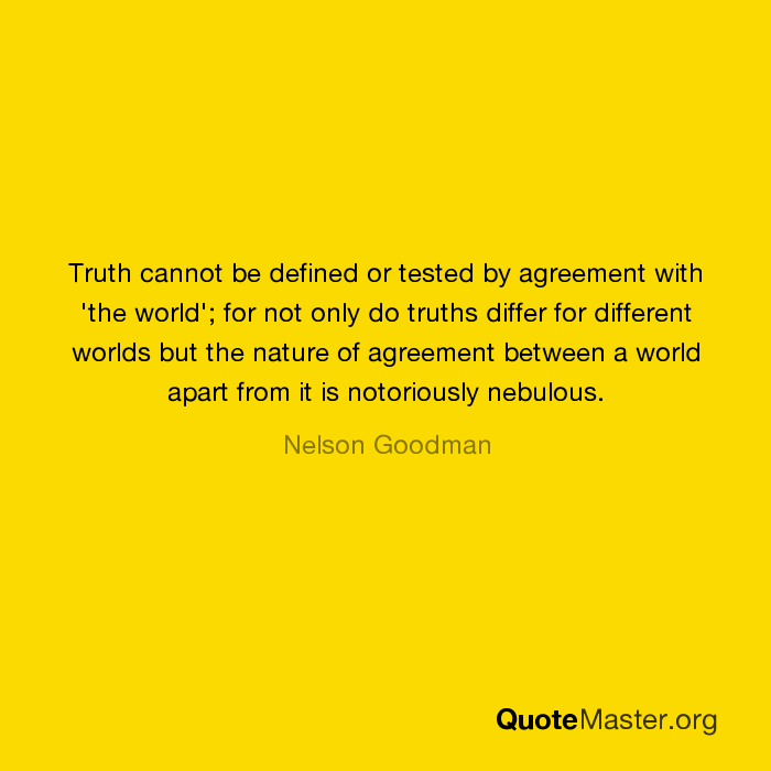 Truth Cannot Be Defined Or Tested By Agreement With The World For