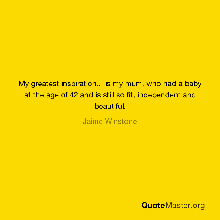 My greatest inspiration    is my mum, who had a baby at the