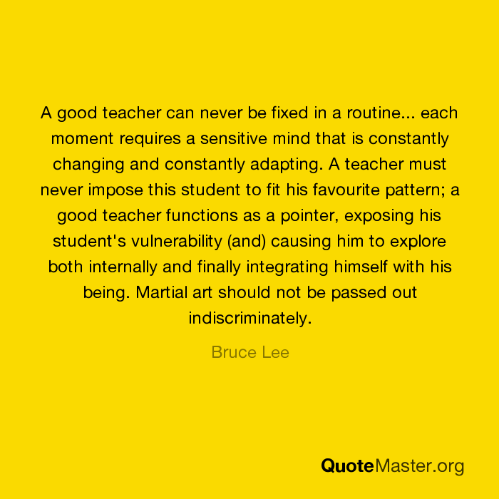 a good teacher can never be fixed in a routine each moment
