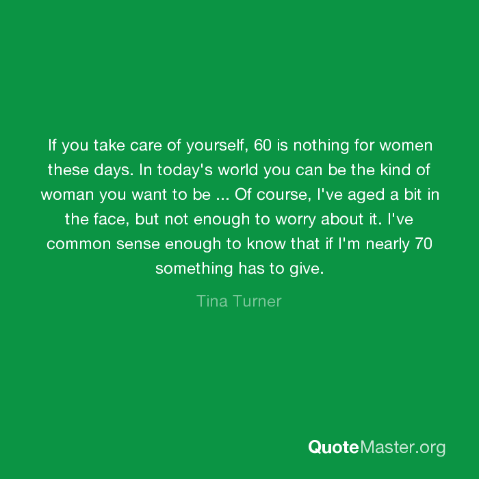 I Ve Common Sense Enough To Know That If M Nearly 70 Something Has Give Tina Turner