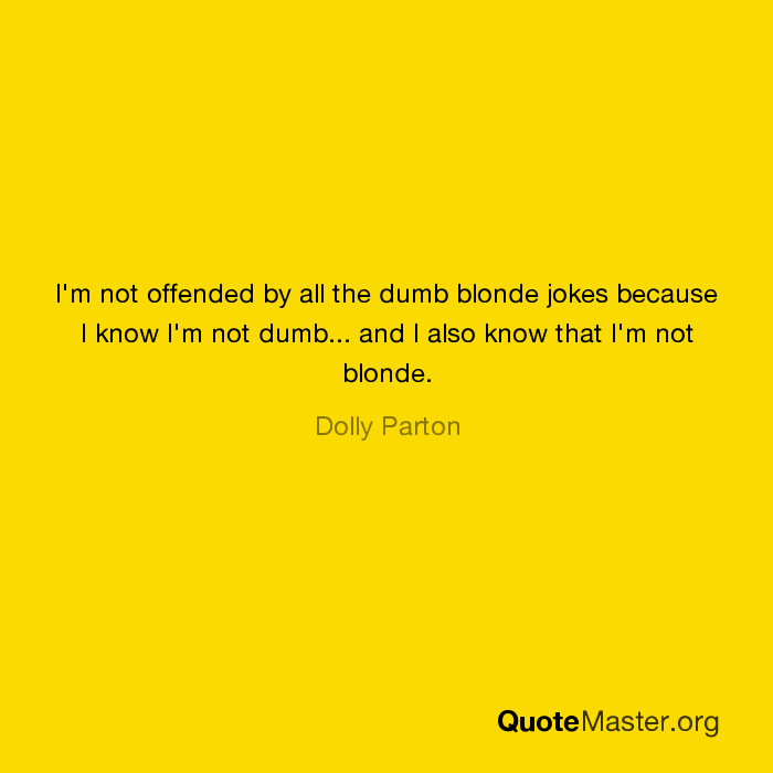 Image of: Im Not Offended By All The Dumb Blonde Jokes Because Know Im Not Dumb And Also Know That Im Not Blonde Dolly Parton Quotemasterorg Im Not Offended By All The Dumb Blonde Jokes Because Know Im Not