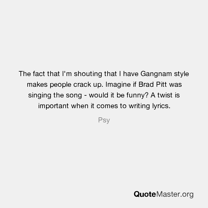 The fact that I'm shouting that I have Gangnam style makes