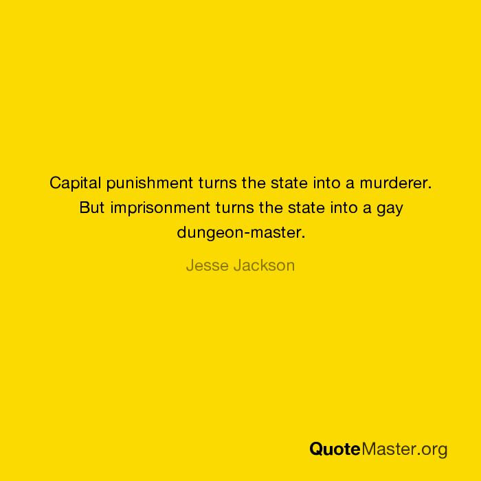 Capital punishment turns the state into a murderer. But imprisonment turns  the state into a gay dungeon-master. - Jesse Jackson